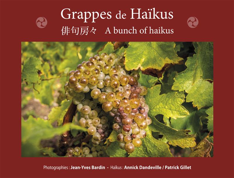 Grappes de Haïkus, haiku, haikus, photographies, livre haikus, Photographies Jean-Yves Bardin, Haikus Annick Deandeville et Patrick Gillet Grappes de haïkus est le premier ouvrage de haïkus trilingue français anglais japonais consacré à l'univers du vin. Aux photographies de Jean-Yves BARDIN, auteur de Vignerons d'Anjou (2014), sont associés les haïkus d'Annick DANDEVILLE, Présidente de la Taverne aux poètes et Vice-Présidente de Haïkouest et ceux de Patrick GILLET, auteur de Miroir de Loire (2014) et de Haïku et spiritualité (2016). L'abus de poésie n'est pas dangereux…